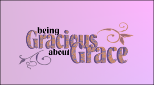 Being Gracious about Grace