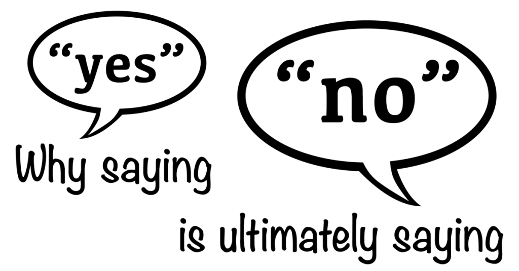 Why Saying Yes Is Ultimately Saying No