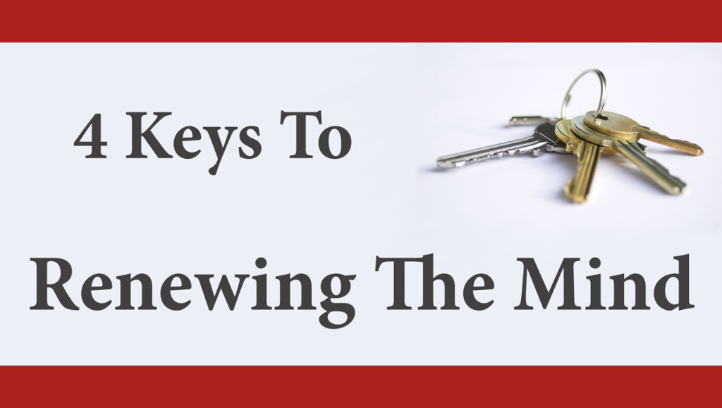 4 Keys To Renewing Your Mind