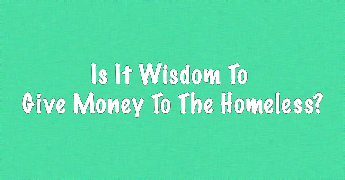 Is it wisdom to give money to the homeless?
