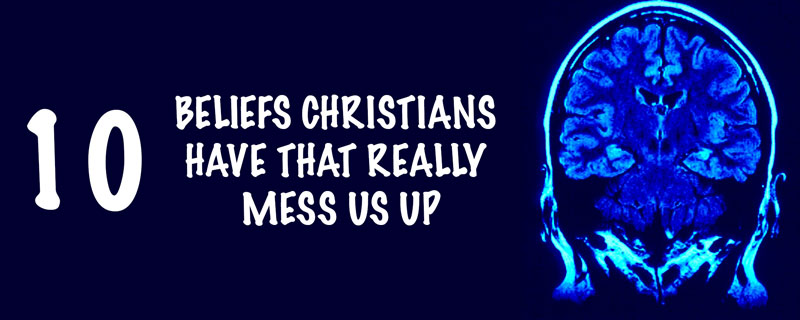 10 Beliefs Christians Have That Really Mess Us Up