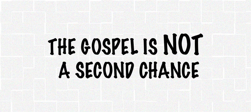The Gospel Is Not A Second Chance