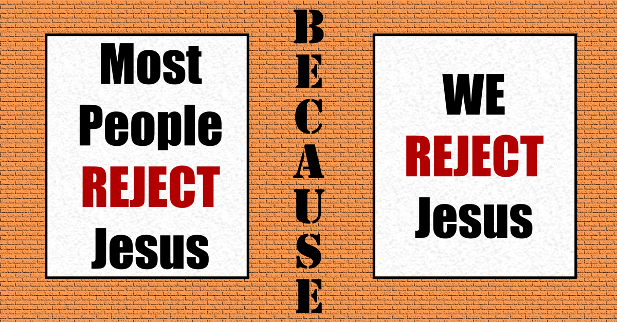 Most People Reject Jesus Because We Reject Jesus