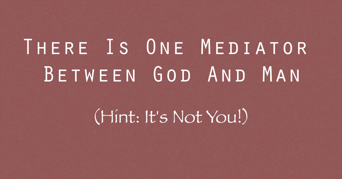 There Is One Mediator Between God And Man