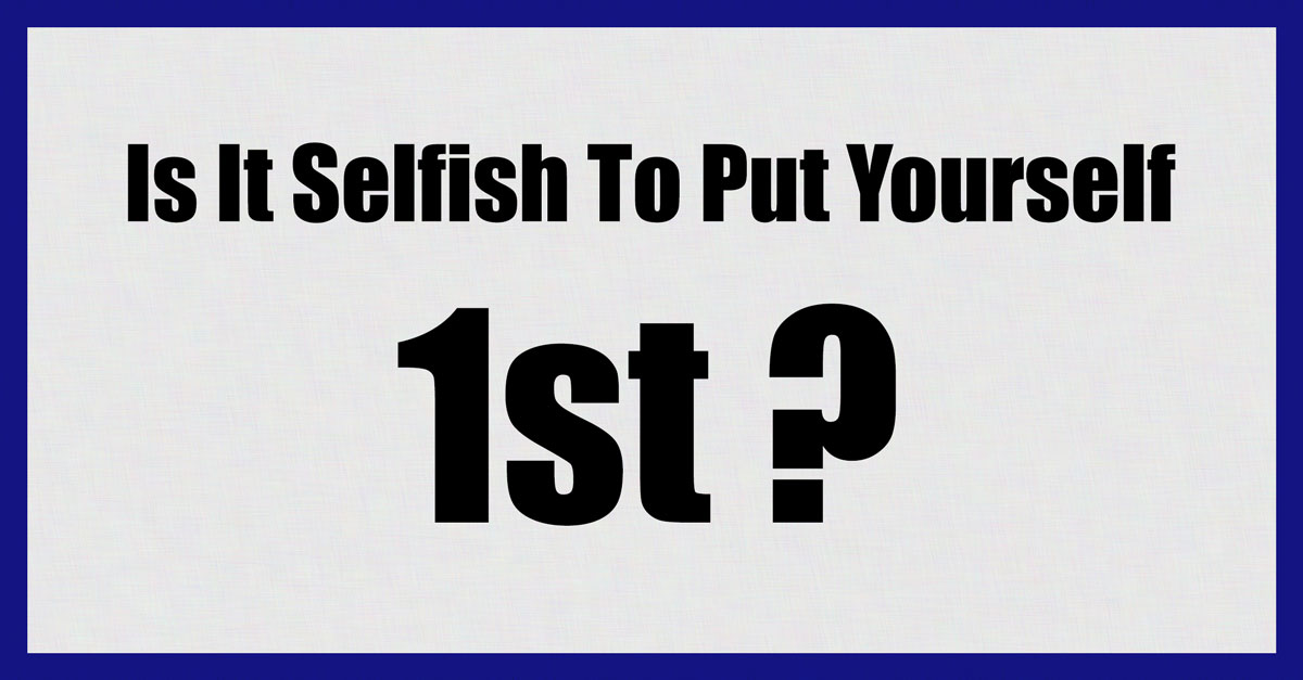 Is It Selfish To Put Yourself First