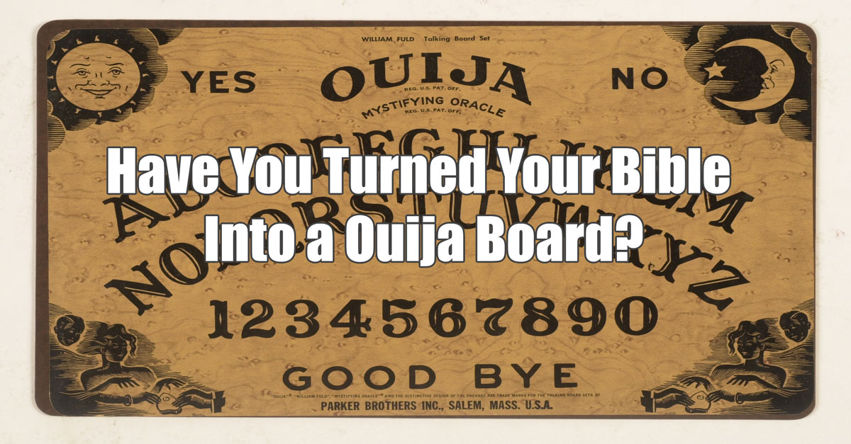 Have Your Turned The Bible Into A Ouija Board